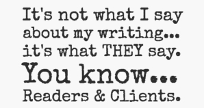 It's not what I say... it's what THEY say. You know... Readers and Clients - by Dennis Lowery